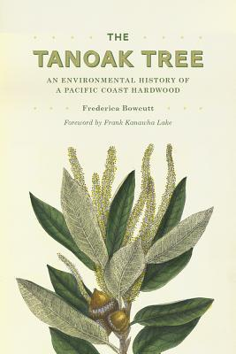The Tanoak Tree: An Environmental History of a Pacific Coast Hardwood  by  Frederica Bowcutt