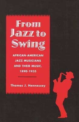 From Jazz to Swing: African-American Jazz Musicians and Their Music, 1890-1935 Thomas J. Hennessey