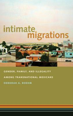 Intimate Migrations: Gender, Family, and Illegality Among Transnational Mexicans  by  Deborah A. Boehm