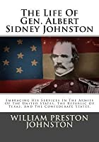 The Life of Gen. Albert Sidney Johnston: Embracing His Services in the Armies of the United States, the Republic of Texas, and the Confederate States.