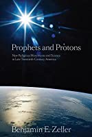 Prophets and Protons: New Religious Movements and Science in Late Twentieth-Century America