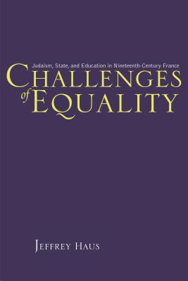 Challenges of Equality: Judaism, State, and Education in Nineteenth-Century France Jeffrey Haus