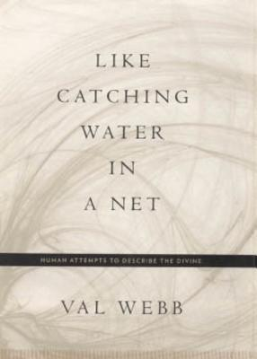 Like Catching Water in a Net: Human Attempts to Describe the Divine  by  Val Webb