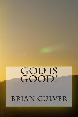 God Is Good!: No Matter What You Are Going Through, Always Remember That God Is Good! Brian Culver