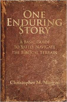 One Enduring Story: A Basic Guide to Safely Navigating the Biblical Terrain Christopher M. Morgan