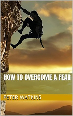 How To Overcome A Fear  by  Peter Watkins