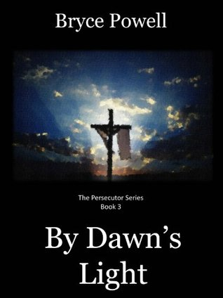 By Dawns Light (The Persecutor Series Book 3) Bryce Powell