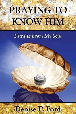 Praying to Know Him: Praying from My Soul  by  Denise P. Ford