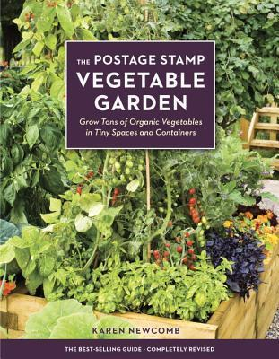 The Postage Stamp Vegetable Garden: Grow Tons of Organic Vegetables in Tiny Spaces and Containers Karen Newcomb