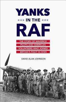 Yanks in the RAF: The Story of Maverick Pilots and American Volunteers Who Joined Britains Fight in WWII  by  David Alan Johnson