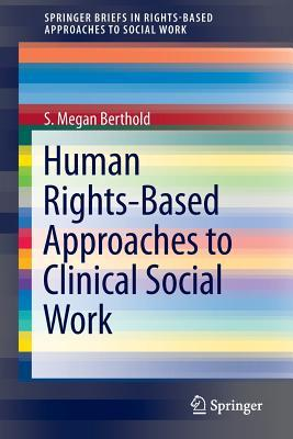 Human Rights-Based Approaches to Clinical Social Work Practice S Megan Berthold