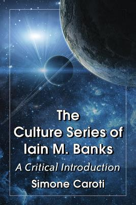 The Culture Series of Iain M. Banks: A Critical Introduction  by  Simone Caroti