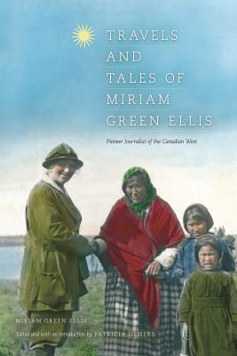 Travels and Tales of Miriam Green Ellis: Pioneer Journalist of the Canadian West  by  Patricia Demers
