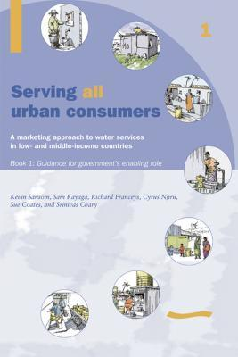 Serving All Urban Customers: A Marketing Approach to Water Services in Low- And Middle-Income Countries: Book 1 - Guidance for Governments Enabling Role  by  Kevin Samson