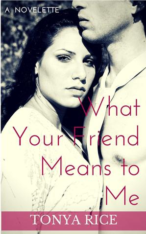 What Your Friend Means to Me: A Novelette Tonya Rice