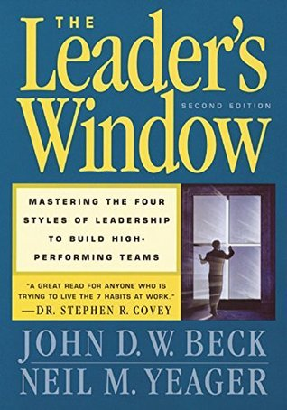 The Leaders Window: Mastering the Four Styles of Leadership to Build High-Performing Teams  by  John D.W. Beck