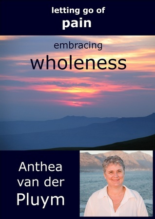 Letting Go Of Pain, Embracing Wholeness Anthea Van Der Pluym