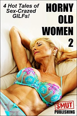 Horny Old Women 2: 4 Hot Tales of Sex-Crazed GILFs!  by  Jaimie Blane