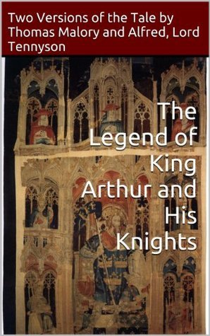 The Legend of King Arthur and His Knights: Two Versions of the Tale  by  Thomas Malory and Alfred, Lord Tennyson by Thomas Malory