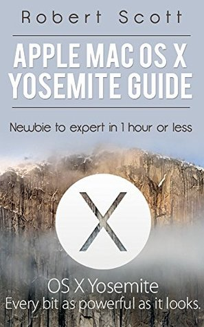 Apple Mac OS X Yosemite Guide: Newbie to Expert in 1 hour or less (Apple, Mac, OS, Yosemite, iMac, lion, marvericks, 10.10)  by  Robert Scott