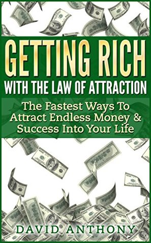 Getting Rich With The Law Of Attraction: The Fastest Ways To Attract Endless Money & Success Into Your Life David Anthony