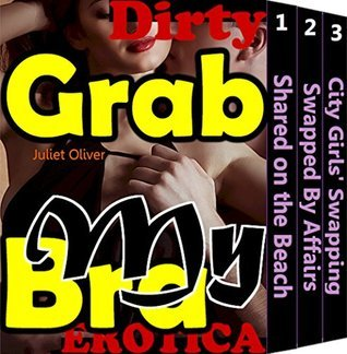 Grab My Bra (Free Beach Sex Husband On Partner Sharing Wife Among Your Friends Erotica Romance Mysterious Love Adult Story Anthology Book Book 1) Juliet Oliver