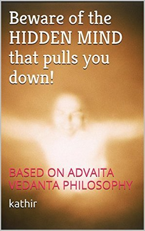 BEWARE OF THE HIDDEN MIND THAT PULLS YOU DOWN!: BASED ON ADVAITA VEDANTA PHILOSOPHY  by  ابن كثير