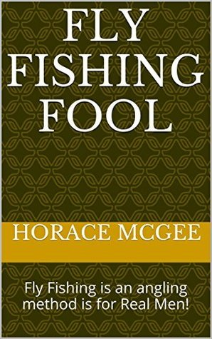 Fly Fishing Fool: Fly Fishing is an angling method is for Real Men!  by  Horace McGee