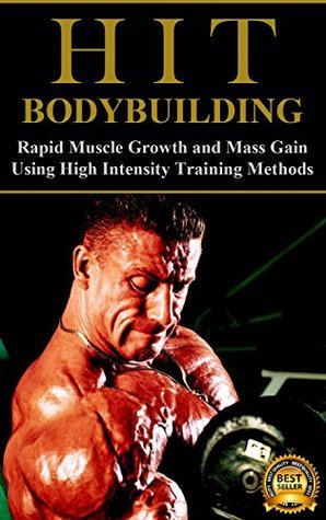 HIT Bodybuilding: Rapid Muscle Growth and Mass Gain Using High Intensity Training Methods (Bodybuilding, Extreme Muscle Growth, Workouts, HIIT, and Bodybuilding Diet Book 1)  by  Blake Sutherland