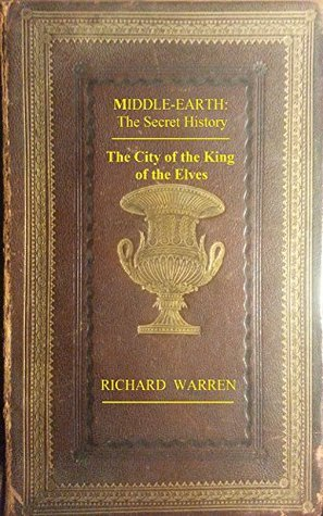 Middle-earth: The Secret History - The City of the King of the Elves Richard Warren