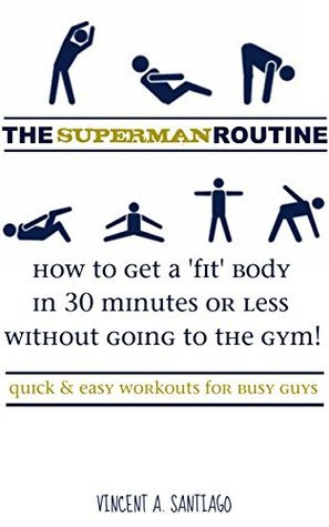 The Superman Routine: How to Get a Fit Body in 30 Minutes or Less Without Going to The Gym!: Quick and Easy Workouts For Busy Guys  by  Vincent Santiago