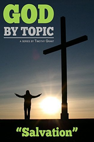 God  by  Topic - Salvation: Gods Word, By Topic, At Your Fingertips by Timothy Grant