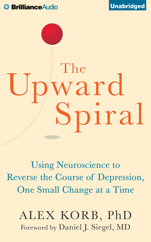 Upward Spiral, The: Using Neuroscience to Reverse the Course of Depression, One Small Change at a Time Alex Korb