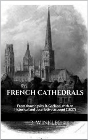 French Cathedrals: From drawings R. Garland, with an historical and descriptive account (1837) by B. Winkles