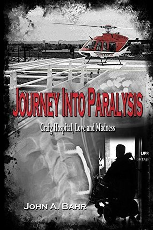 Journey Into Paralysis: Craig Hospital, Love, and Madness  by  John Bahr