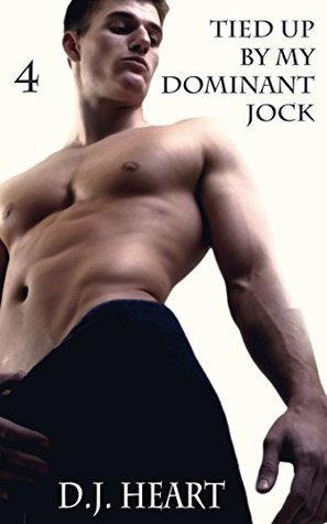 Tied Up By My Dominant Jock: (Dominated  by  the Jock, #4) by D.J. Heart
