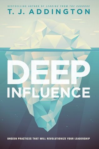 Deep Influence: Unseen Practices That Will Revolutionize Your Leadership  by  T.J. Addington