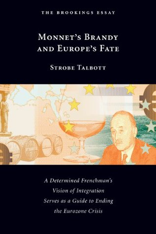 Monnets Brandy and Europes Fate: A Determined Frenchmans Vision of Integration Serves as a Guide to Ending the Eurozone Crisis Strobe Talbott
