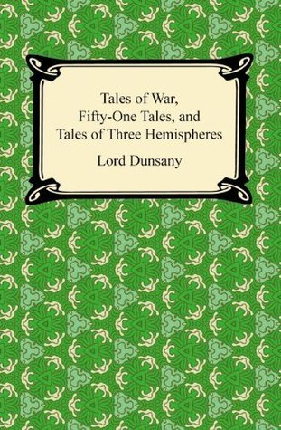 Tales of War, Fifty-One Tales, and Tales of Three Hemispheres  by  Lord Dunsany