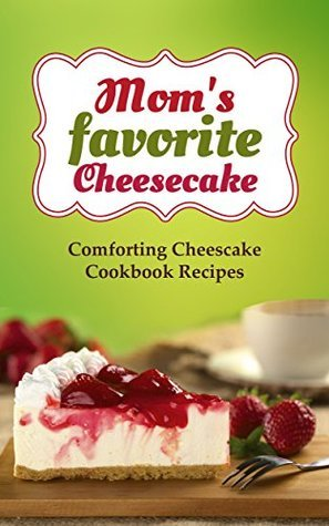 Moms favorite Cheesecake: Comforting Cheese Cake Cookbook Recipes for Dessert and Holidays  by  Roselyn Heart