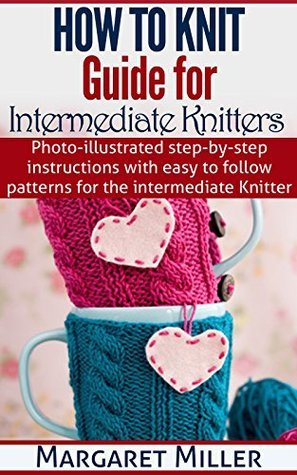 How To Knit: Guide for Intermediate Knitters: Photo-illustrated step-by-step instructions with easy to follow patterns for the intermediate Knitter (How to Knit, the complete Miller series Book 2)  by  Margaret Miller