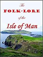 The Folk-Lore of the Isle of Man: Being an Account of its Myths, Legends, Superstitions, Customs & Proverbs