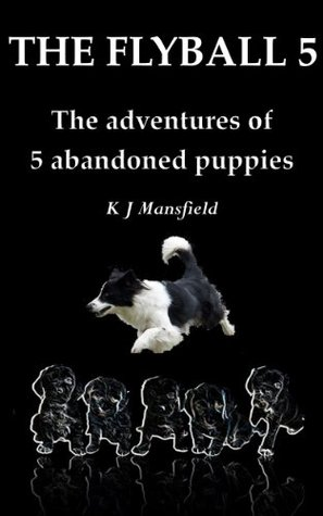 THE FLYBALL 5: The adventures of 5 abandoned puppies  by  K.J. Mansfield