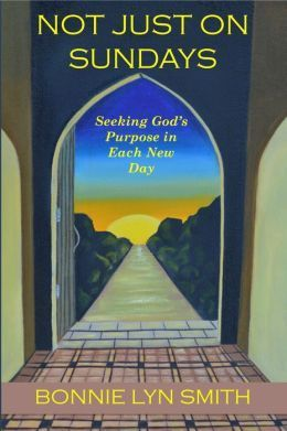 Not Just on Sundays: Seeking Gods Purpose in Each New Day Bonnie Lyn Smith