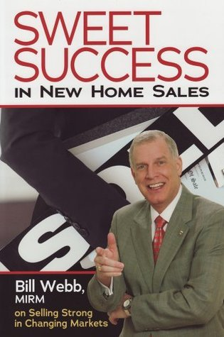 Sweet Success in New Home Sales: Bill Webb, MIRM, on Selling Strong in Changing Markets  by  Bill Webb