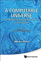 A Computable Universe: Understanding and Exploring Nature as Computation: Understanding and Exploring Nature as Computation
