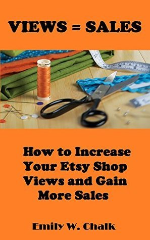 Views = Sales: How to Increase Your Etsy Shop Views and Gain More Sales  by  Emily W. Chalk