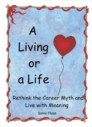 A Living or a Life..: Rethink the Career Myth and Live with Meaning. (Secret Cottage Books Book 3)  by  Sonia Fluke