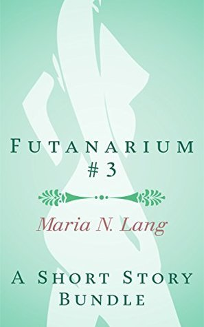 Futanarium 3: An Erotic Short Story Bundle: Maria N. Lang
