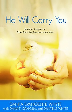 He Will Carry You: Random Thoughts on God, Faith, Life, Love and Each Other  by  Danita Evangeline Whyte